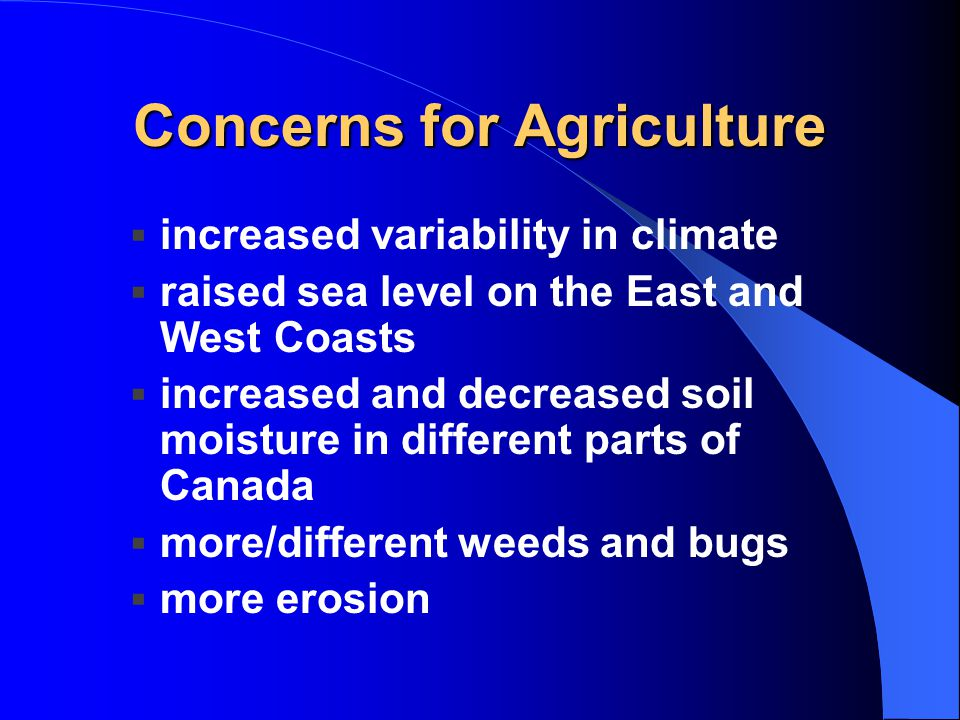 Concerns for Agriculture  increased variability in climate  raised sea level on the East and West Coasts  increased and decreased soil moisture in different parts of Canada  more/different weeds and bugs  more erosion