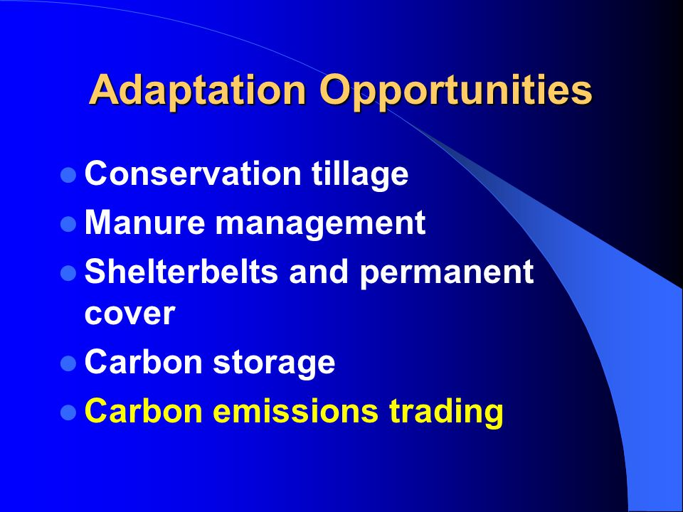 Adaptation Opportunities Conservation tillage Manure management Shelterbelts and permanent cover Carbon storage Carbon emissions trading