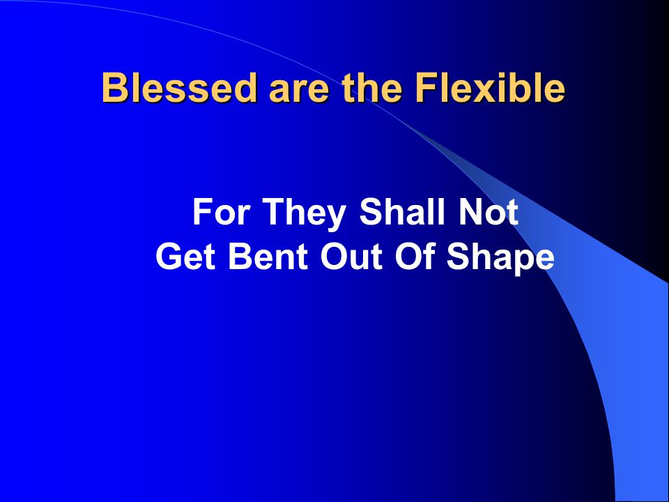 Blessed are the Flexible For They Shall Not Get Bent Out Of Shape