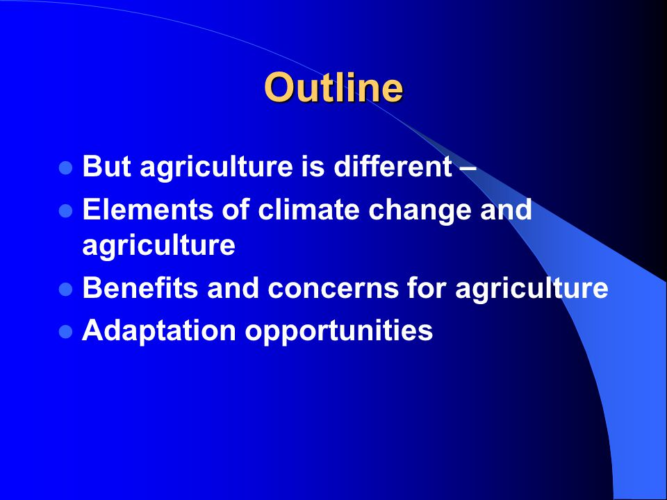 Outline But agriculture is different – Elements of climate change and agriculture Benefits and concerns for agriculture Adaptation opportunities