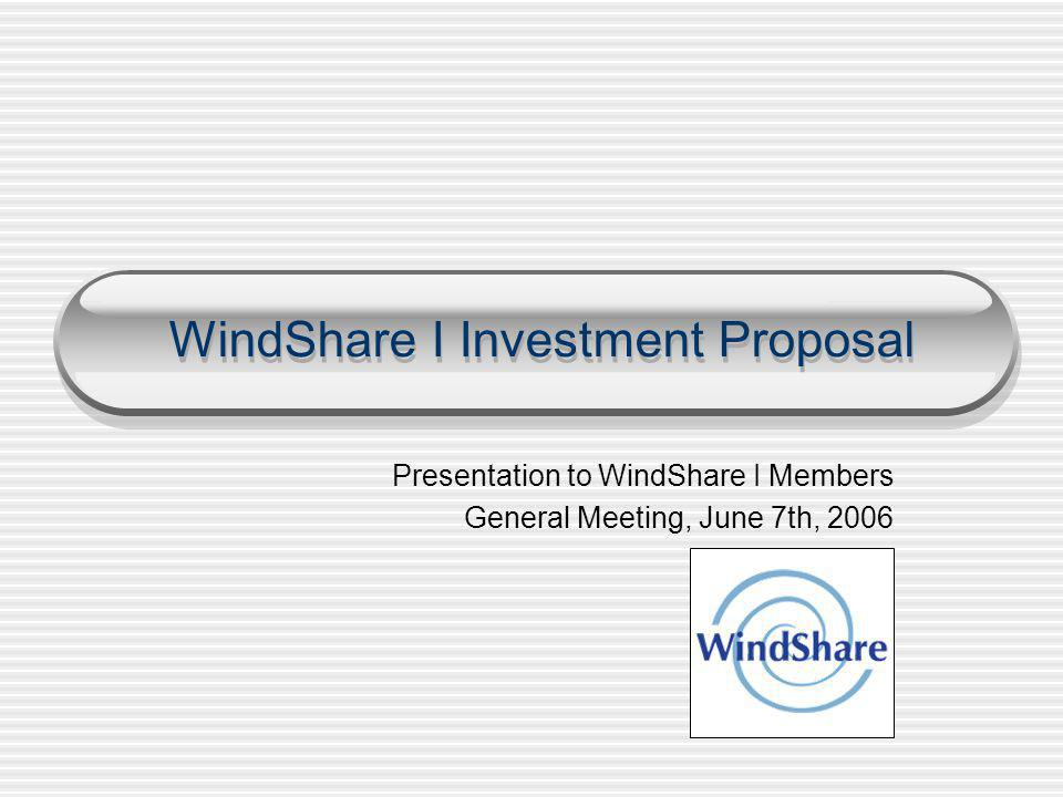 WindShare I Investment Proposal Presentation to WindShare I Members General Meeting, June 7th, 2006
