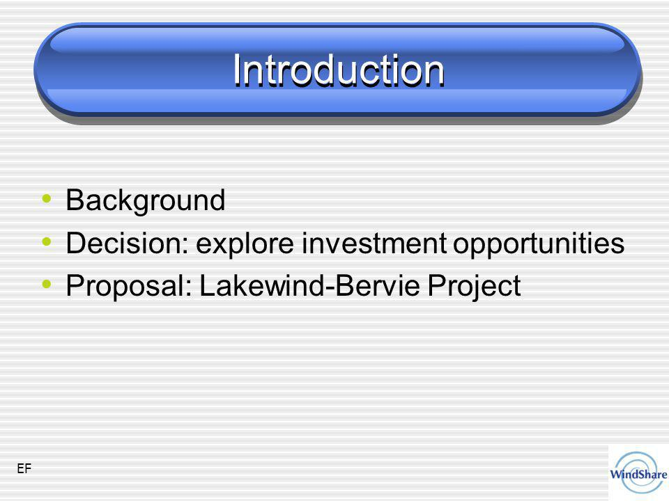 Introduction Background Decision: explore investment opportunities Proposal: Lakewind-Bervie Project EF