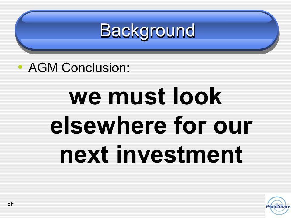 Background AGM Conclusion: we must look elsewhere for our next investment EF