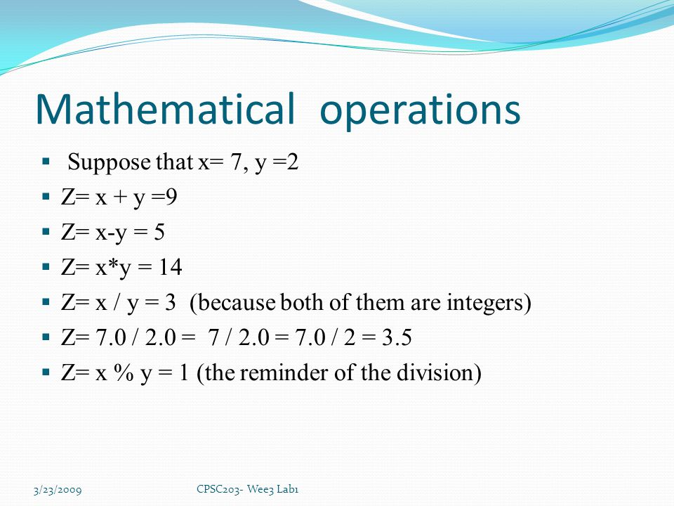 Mathematical operations  Suppose that x= 7, y =2  Z= x + y =9  Z= x-y = 5  Z= x*y = 14  Z= x / y = 3 (because both of them are integers)  Z= 7.0 / 2.0 = 7 / 2.0 = 7.0 / 2 = 3.5  Z= x % y = 1 (the reminder of the division) 3/23/2009CPSC203- Wee3 Lab1
