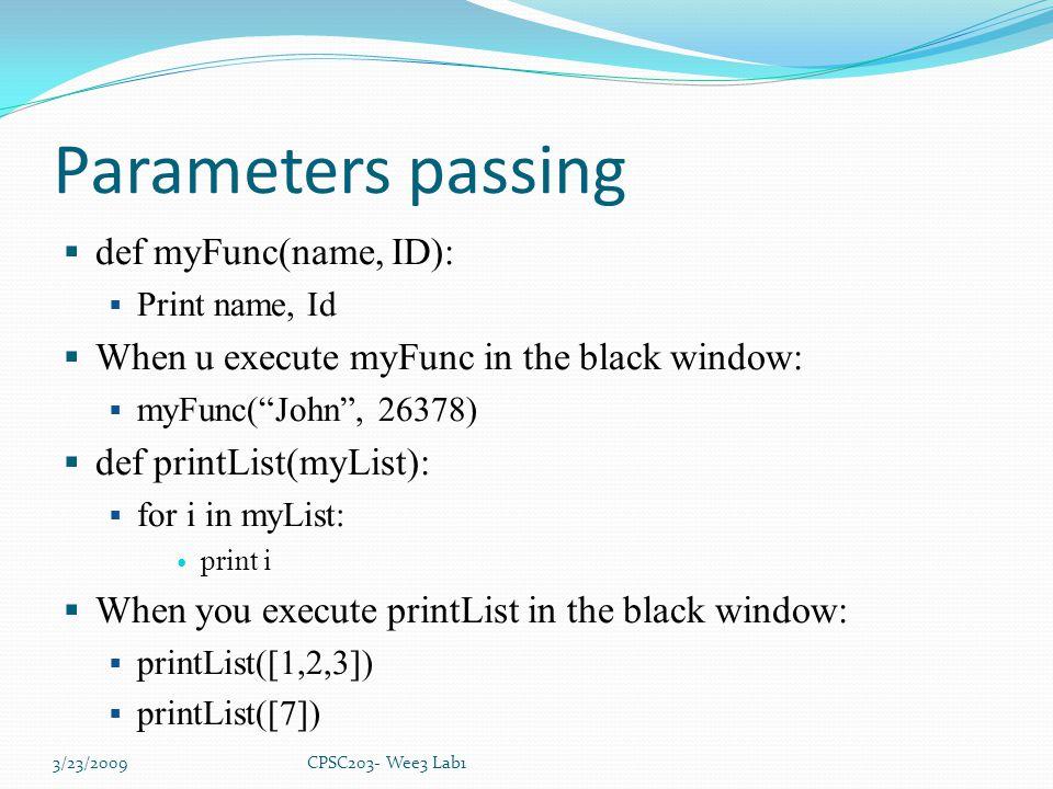 Parameters passing  def myFunc(name, ID):  Print name, Id  When u execute myFunc in the black window:  myFunc( John , 26378)  def printList(myList):  for i in myList: print i  When you execute printList in the black window:  printList([1,2,3])  printList([7]) 3/23/2009CPSC203- Wee3 Lab1