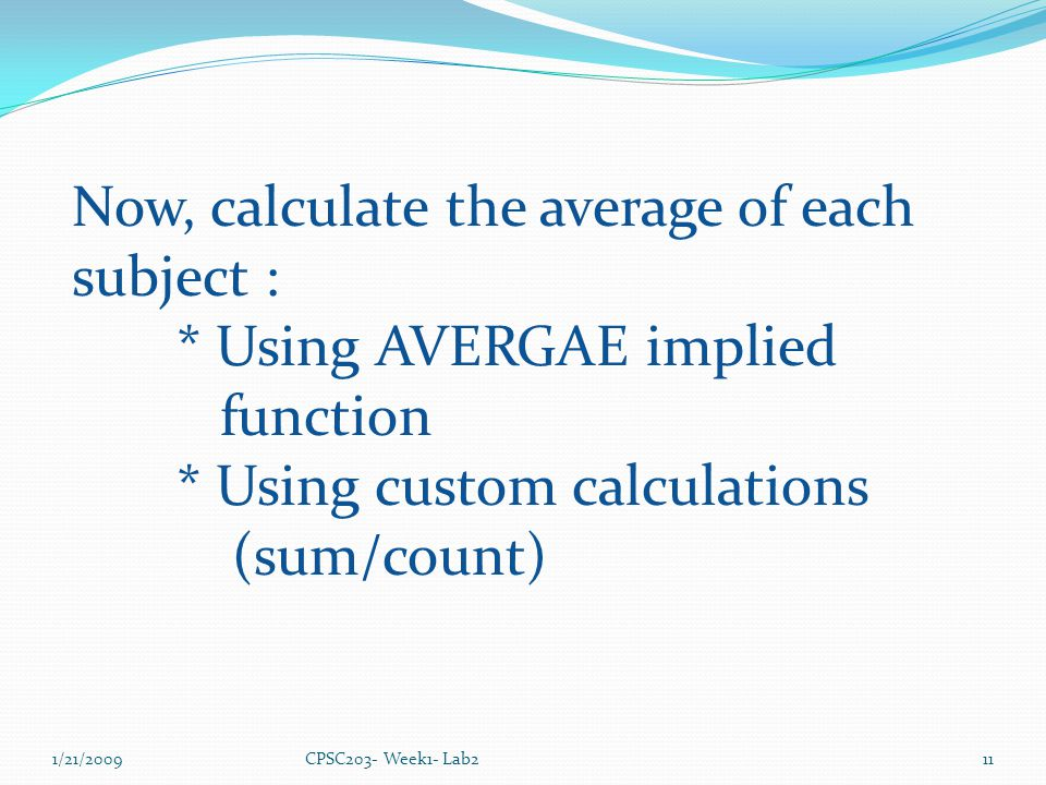 1/21/2009CPSC203- Week1- Lab211 Now, calculate the average of each subject : * Using AVERGAE implied function * Using custom calculations (sum/count)