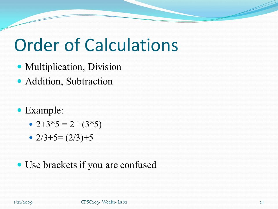 Order of Calculations Multiplication, Division Addition, Subtraction Example: 2+3*5 = 2+ (3*5) 2/3+5= (2/3)+5 Use brackets if you are confused 1/21/20