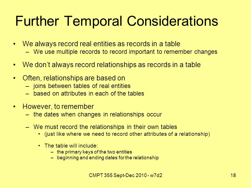 CMPT 355 Sept-Dec 2010 - w7d218 Further Temporal Considerations We always record real entities as records in a table –We use multiple records to record important to remember changes We don't always record relationships as records in a table Often, relationships are based on –joins between tables of real entities –based on attributes in each of the tables However, to remember –the dates when changes in relationships occur –We must record the relationships in their own tables (just like where we need to record other attributes of a relationship) The table will include: –the primary keys of the two entities –beginning and ending dates for the relationship