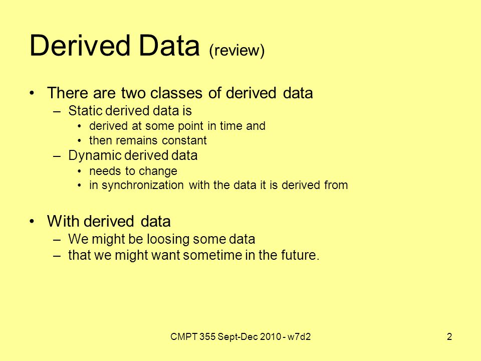 CMPT 355 Sept-Dec 2010 - w7d22 Derived Data (review) There are two classes of derived data –Static derived data is derived at some point in time and t