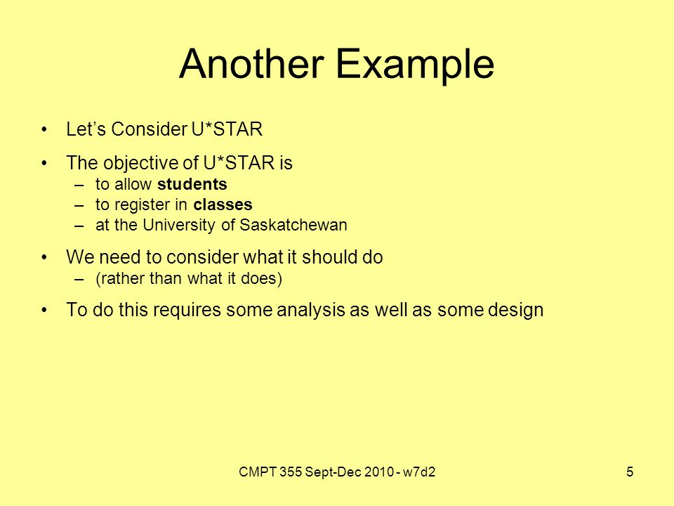 CMPT 355 Sept-Dec 2010 - w7d25 Another Example Let's Consider U*STAR The objective of U*STAR is –to allow students –to register in classes –at the University of Saskatchewan We need to consider what it should do –(rather than what it does) To do this requires some analysis as well as some design