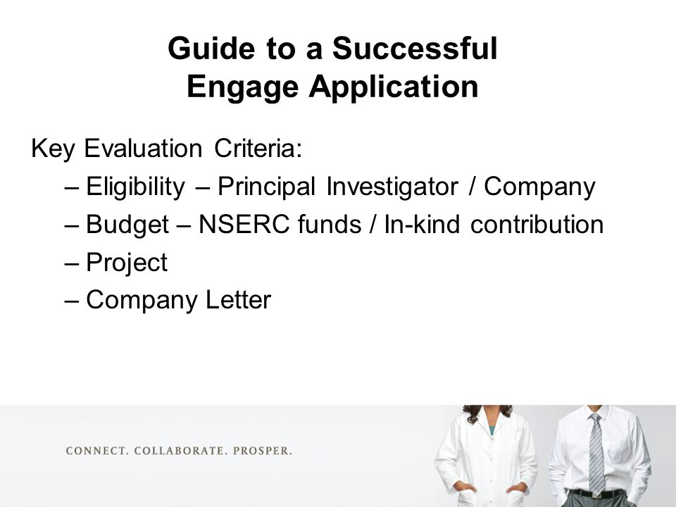 Guide to a Successful Engage Application Key Evaluation Criteria: –Eligibility – Principal Investigator / Company –Budget – NSERC funds / In-kind contribution –Project –Company Letter