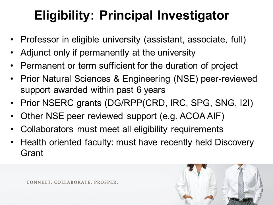 Eligibility: Principal Investigator Professor in eligible university (assistant, associate, full) Adjunct only if permanently at the university Permanent or term sufficient for the duration of project Prior Natural Sciences & Engineering (NSE) peer-reviewed support awarded within past 6 years Prior NSERC grants (DG/RPP(CRD, IRC, SPG, SNG, I2I) Other NSE peer reviewed support (e.g.