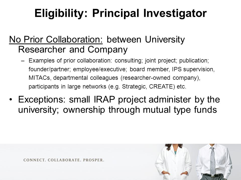 Eligibility: Principal Investigator No Prior Collaboration: between University Researcher and Company –Examples of prior collaboration: consulting; joint project; publication; founder/partner; employee/executive; board member, IPS supervision, MITACs, departmental colleagues (researcher-owned company), participants in large networks (e.g.