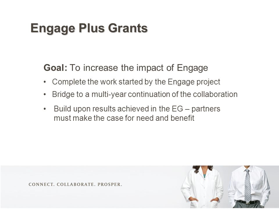 Engage Plus Grants Goal: To increase the impact of Engage Complete the work started by the Engage project Bridge to a multi-year continuation of the c