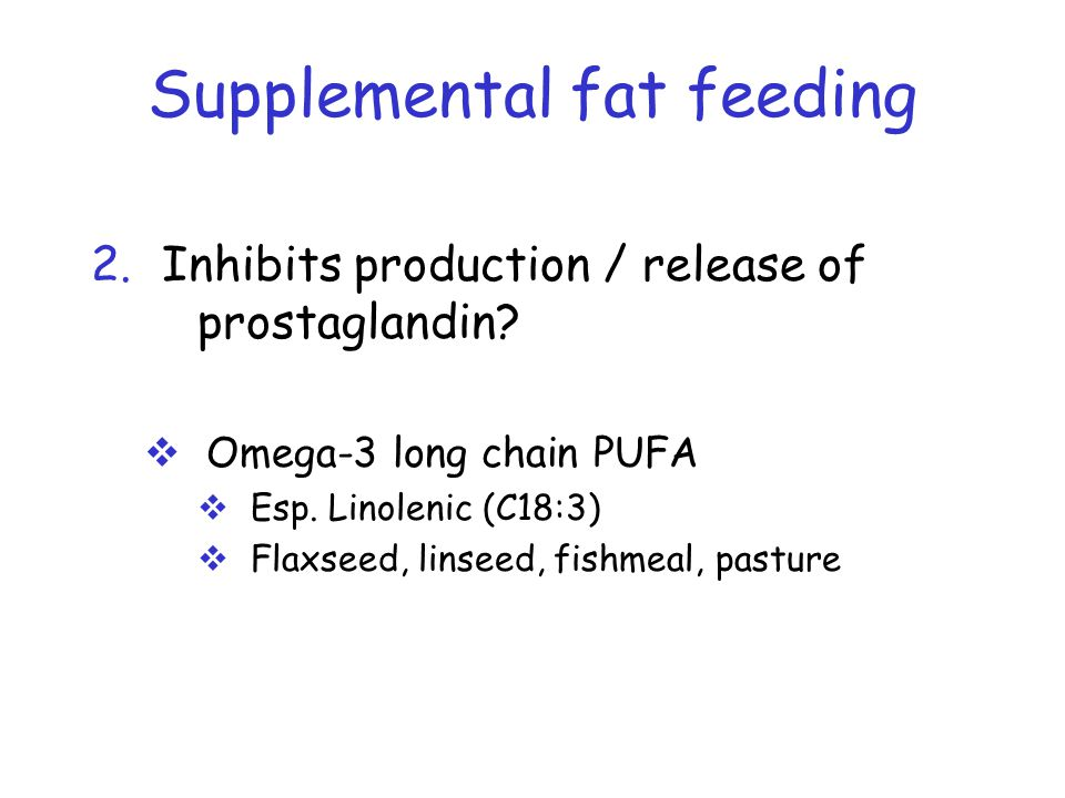 Supplemental fat feeding 2.Inhibits production / release of prostaglandin.