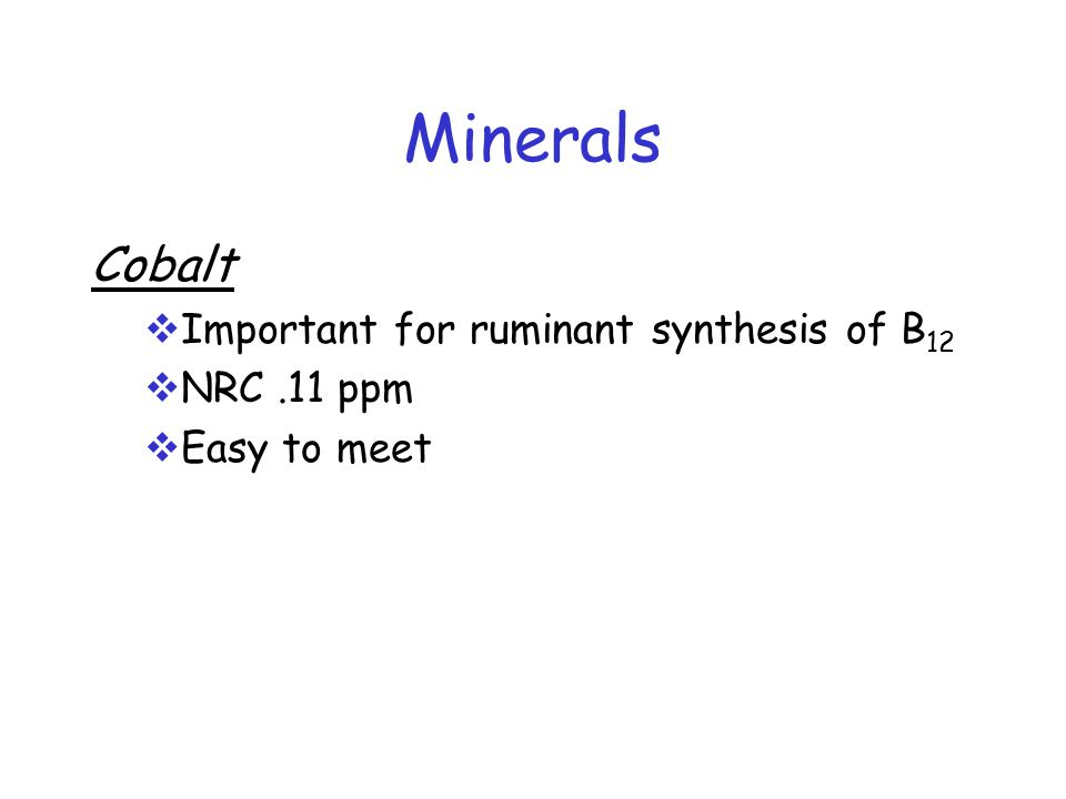Minerals Cobalt  Important for ruminant synthesis of B 12  NRC.11 ppm  Easy to meet
