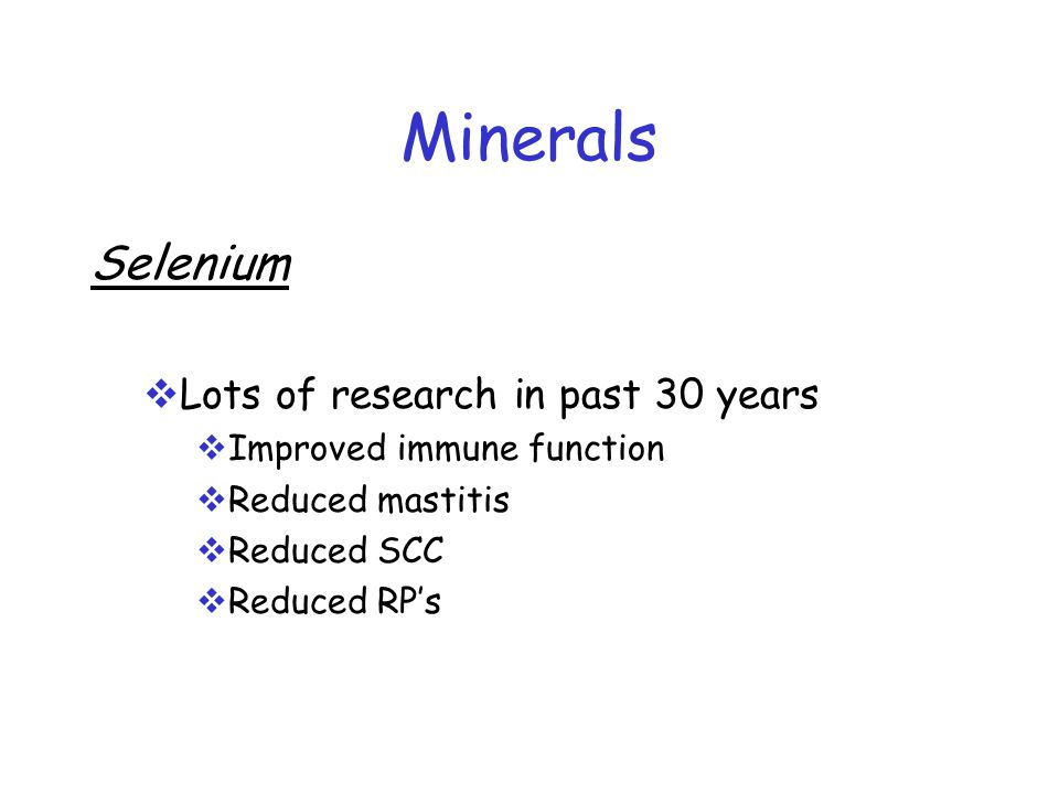 Minerals Selenium  Lots of research in past 30 years  Improved immune function  Reduced mastitis  Reduced SCC  Reduced RP's