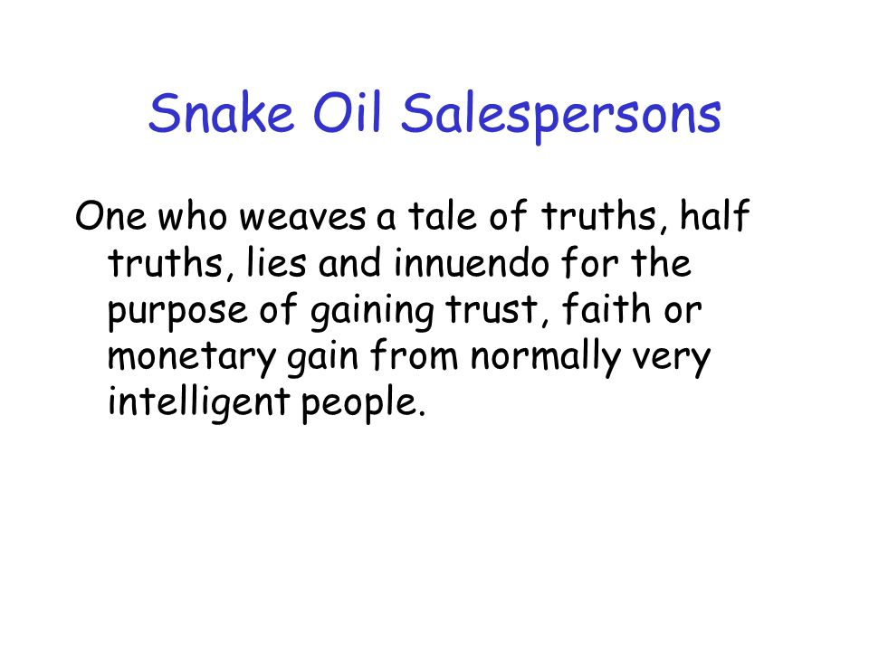 Snake Oil Salespersons One who weaves a tale of truths, half truths, lies and innuendo for the purpose of gaining trust, faith or monetary gain from normally very intelligent people.