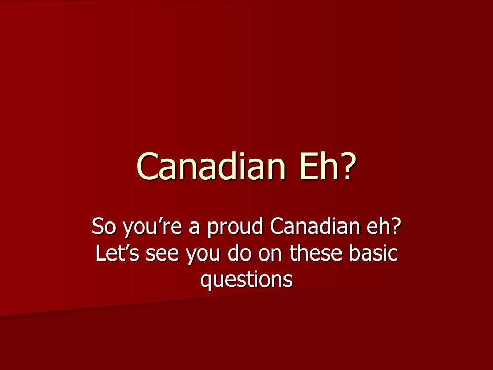 Canadian Eh? So you're a proud Canadian eh? Let's see you do on these basic questions