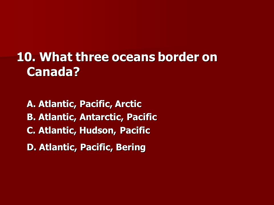 10.What three oceans border on Canada. A. Atlantic, Pacific, Arctic A.