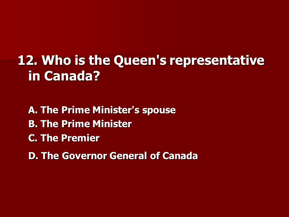 12.Who is the Queen s representative in Canada. A.