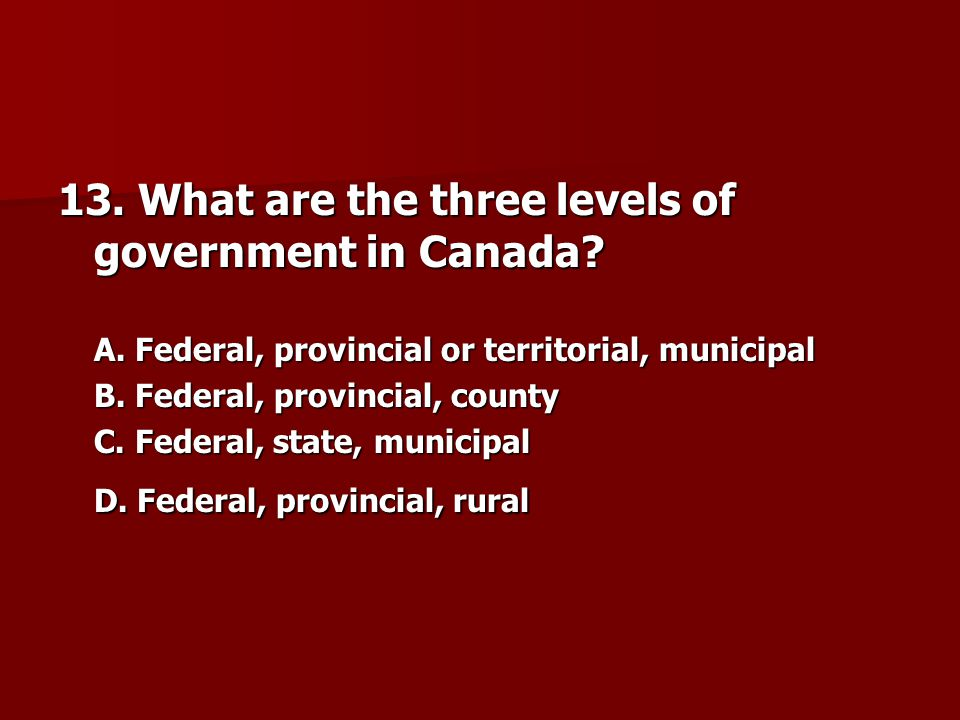 13.What are the three levels of government in Canada.