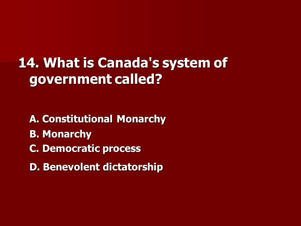 14.What is Canada s system of government called. A.