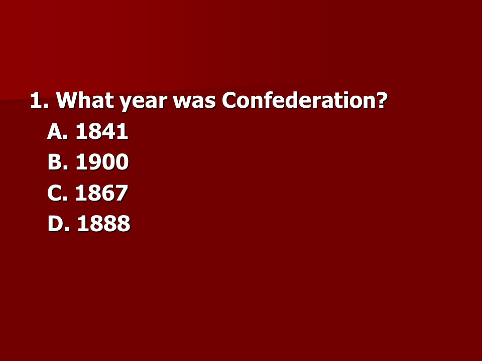 1. What year was Confederation? A. 1841 B. 1900 C. 1867 D. 1888