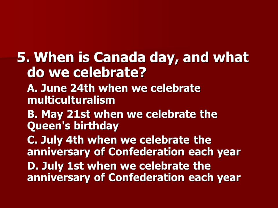 5.When is Canada day, and what do we celebrate. A.