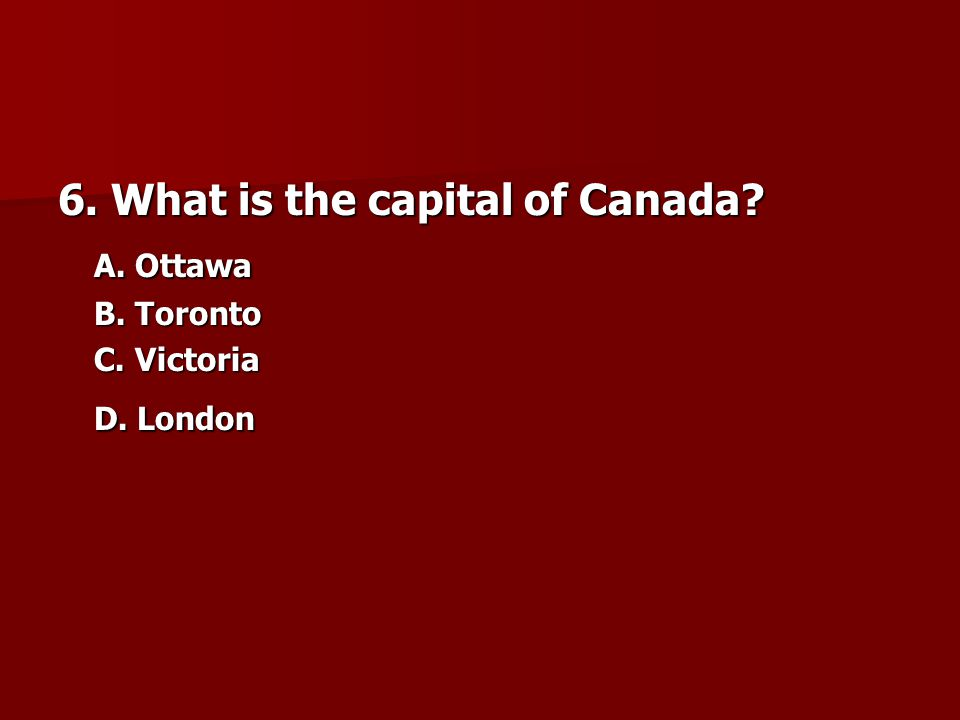 6. What is the capital of Canada? A. Ottawa A. Ottawa B. Toronto C. Victoria D. London