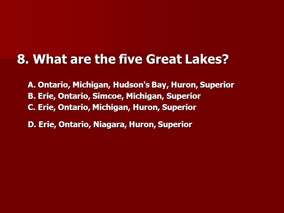 8.What are the five Great Lakes. A. Ontario, Michigan, Hudson s Bay, Huron, Superior B.