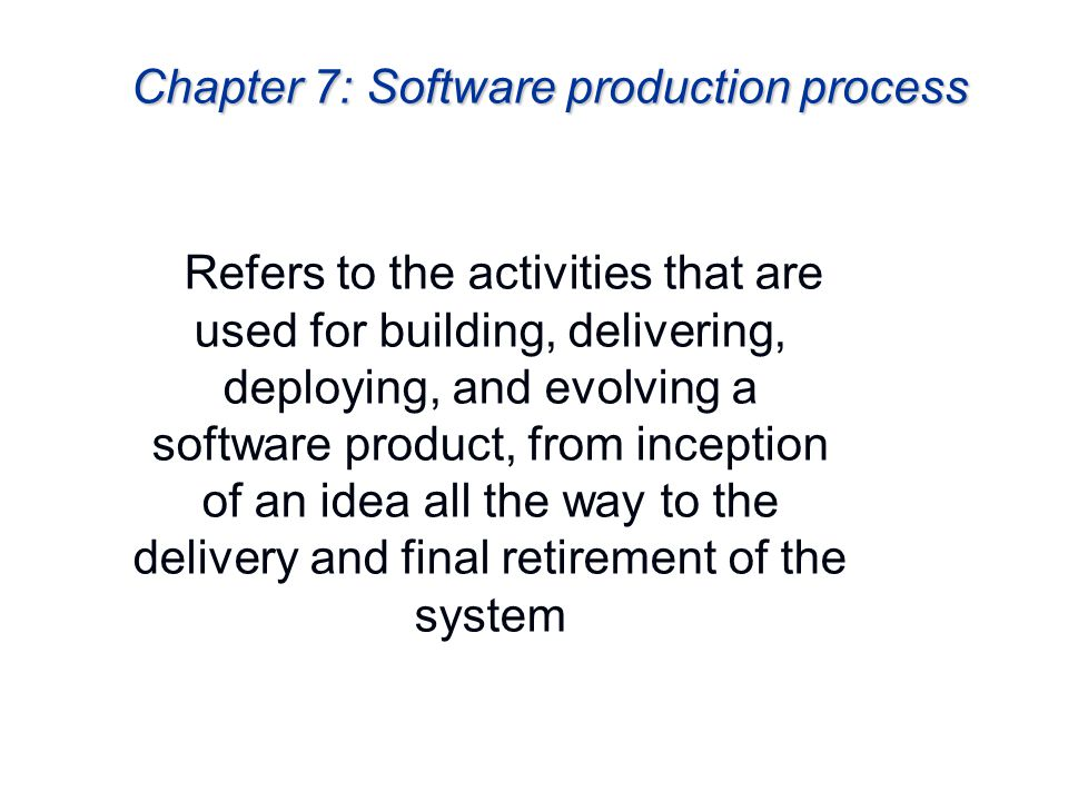 Chapter 7: Software production process Refers to the activities that are used for building, delivering, deploying, and evolving a software product, fr
