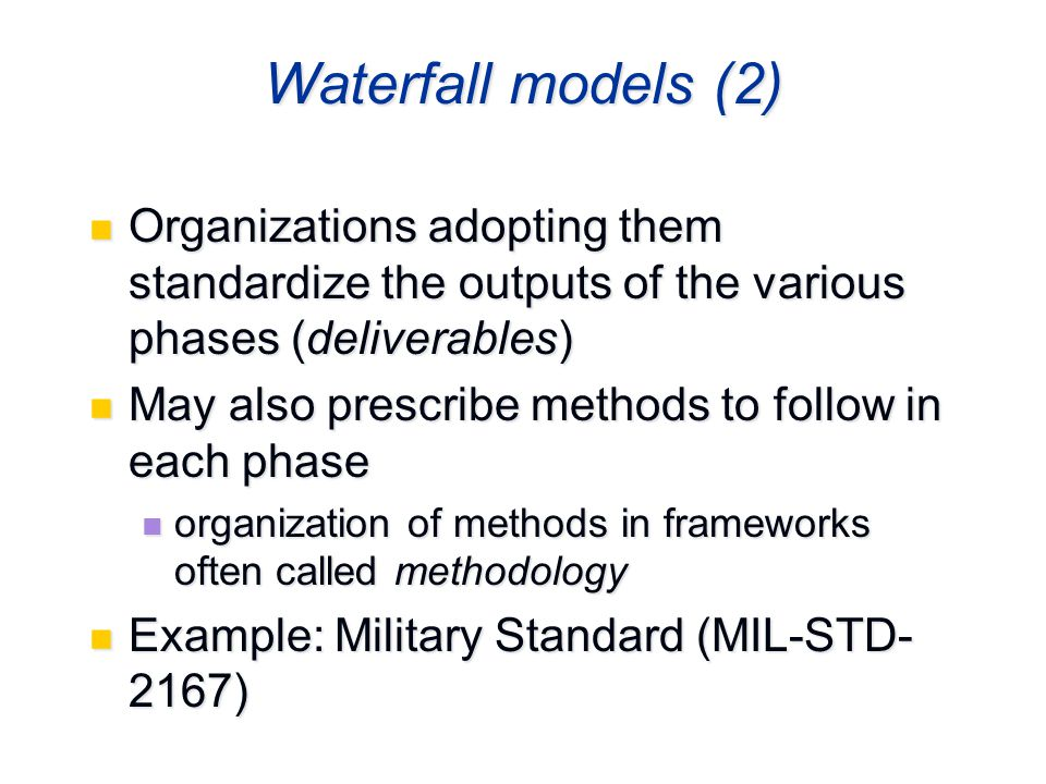 Waterfall models (2) Organizations adopting them standardize the outputs of the various phases (deliverables) Organizations adopting them standardize the outputs of the various phases (deliverables) May also prescribe methods to follow in each phase May also prescribe methods to follow in each phase organization of methods in frameworks often called methodology organization of methods in frameworks often called methodology Example: Military Standard (MIL-STD- 2167) Example: Military Standard (MIL-STD- 2167)