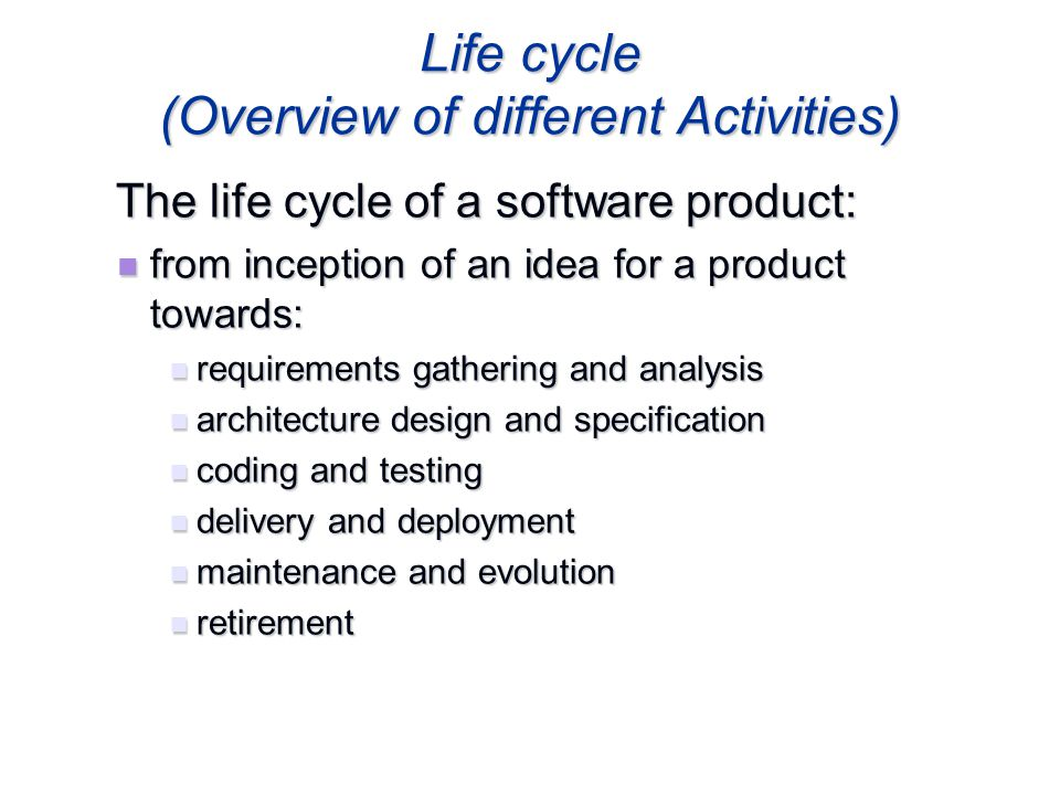Life cycle (Overview of different Activities) The life cycle of a software product: The life cycle of a software product: from inception of an idea fo
