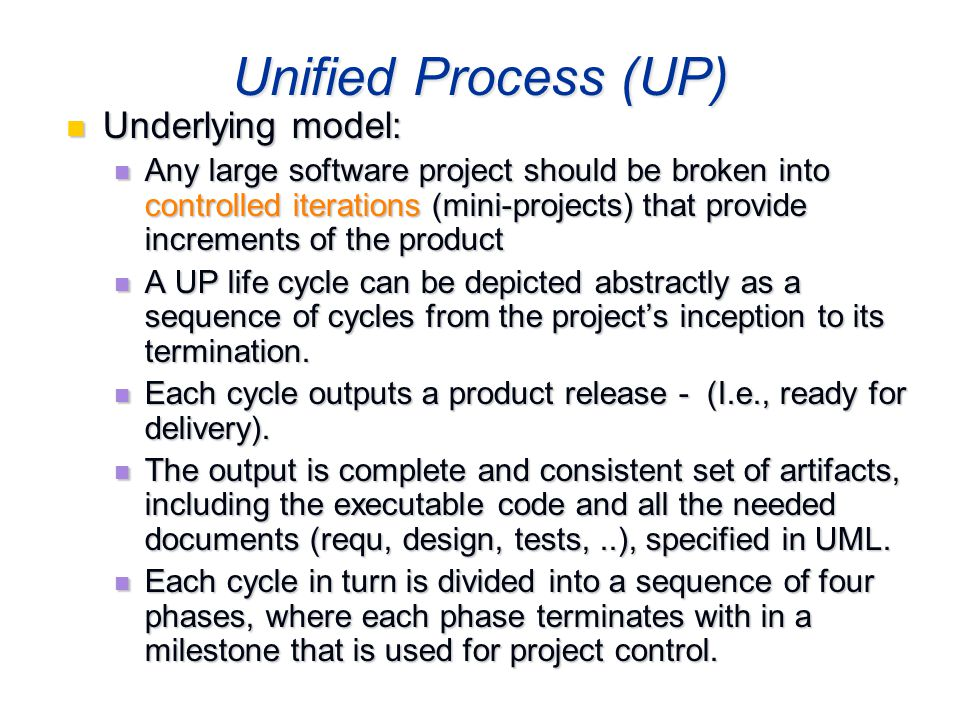 Ch. 721 Unified Process (UP) Underlying model: Underlying model: Any large software project should be broken into controlled iterations (mini-projects