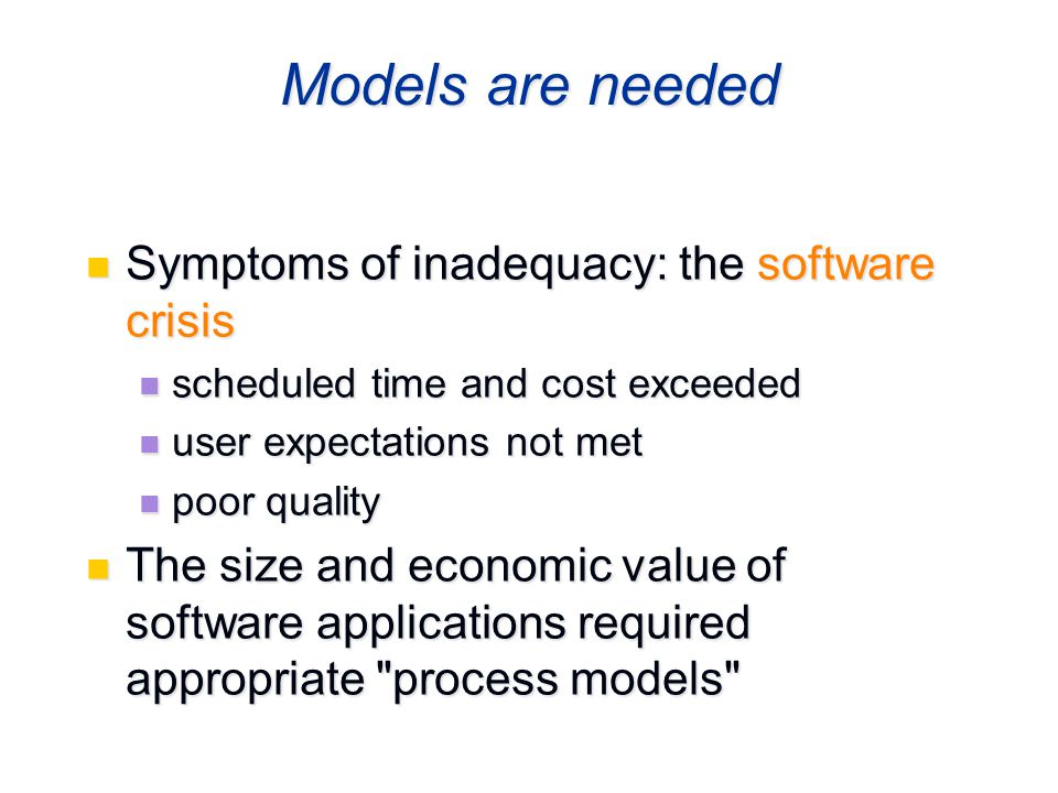 Models are needed Symptoms of inadequacy: the software crisis Symptoms of inadequacy: the software crisis scheduled time and cost exceeded scheduled t