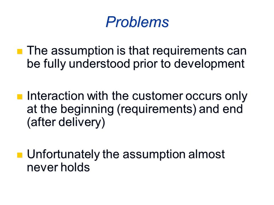 Problems The assumption is that requirements can be fully understood prior to development The assumption is that requirements can be fully understood