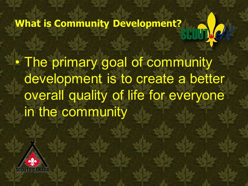 Community Development is… When a community uses a process whereby people get together; communicate; identify priority needs; plan and take action to resolve problems and achieve outcomes which are desired by the community