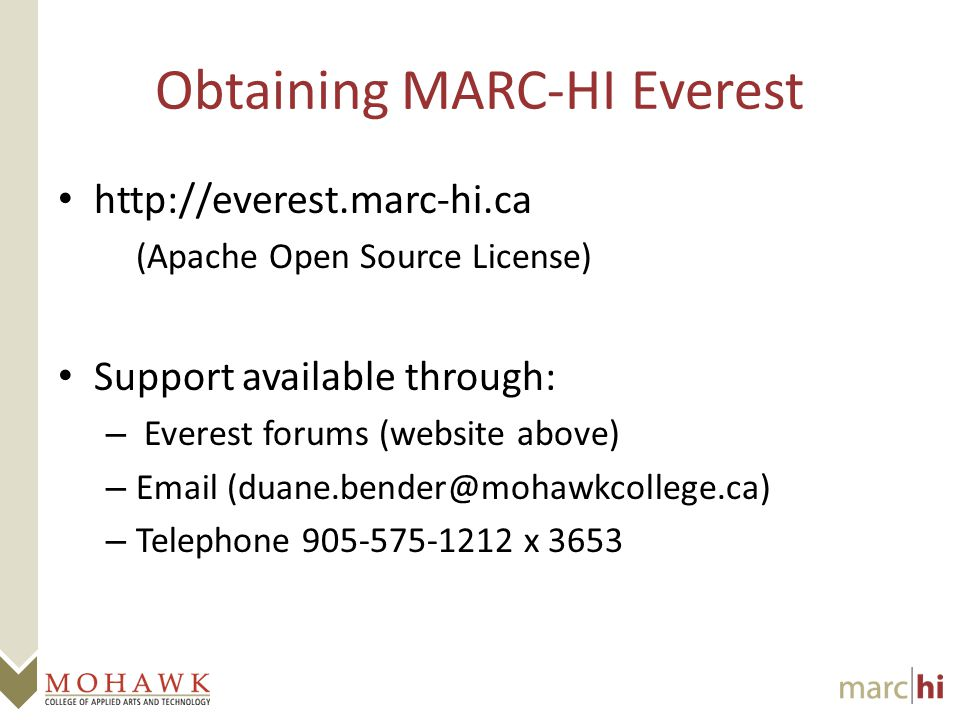 Obtaining MARC-HI Everest http://everest.marc-hi.ca (Apache Open Source License) Support available through: – Everest forums (website above) – Email (duane.bender@mohawkcollege.ca) – Telephone 905-575-1212 x 3653