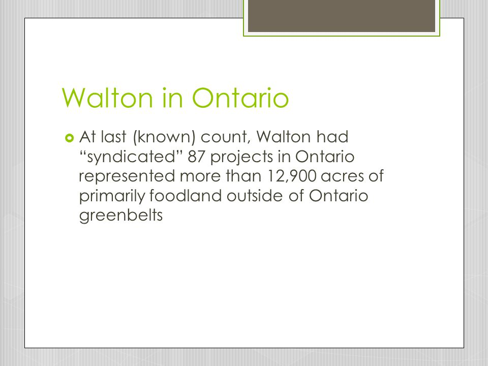Walton in Ontario  At last (known) count, Walton had syndicated 87 projects in Ontario represented more than 12,900 acres of primarily foodland outside of Ontario greenbelts