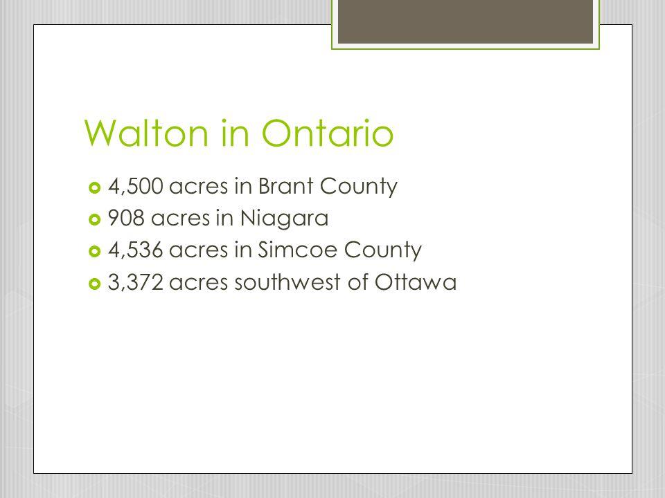 Walton in Ontario  4,500 acres in Brant County  908 acres in Niagara  4,536 acres in Simcoe County  3,372 acres southwest of Ottawa