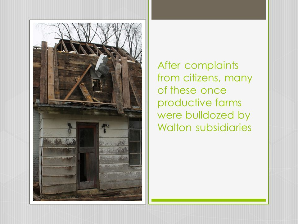 After complaints from citizens, many of these once productive farms were bulldozed by Walton subsidiaries