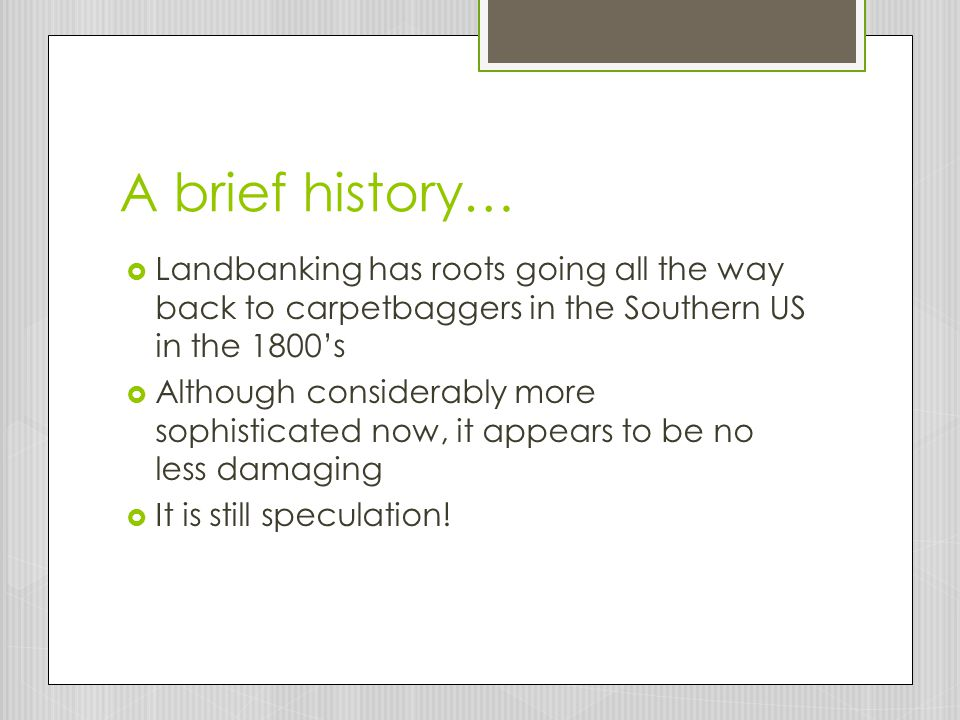 A brief history…  Landbanking has roots going all the way back to carpetbaggers in the Southern US in the 1800's  Although considerably more sophisticated now, it appears to be no less damaging  It is still speculation!