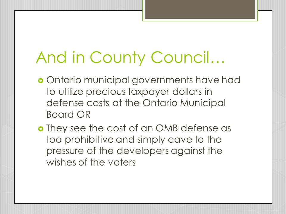 And in County Council…  Ontario municipal governments have had to utilize precious taxpayer dollars in defense costs at the Ontario Municipal Board OR  They see the cost of an OMB defense as too prohibitive and simply cave to the pressure of the developers against the wishes of the voters