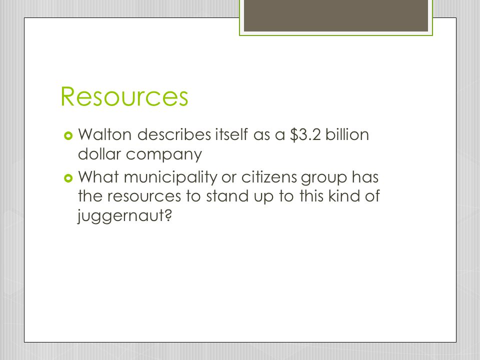 Resources  Walton describes itself as a $3.2 billion dollar company  What municipality or citizens group has the resources to stand up to this kind of juggernaut?
