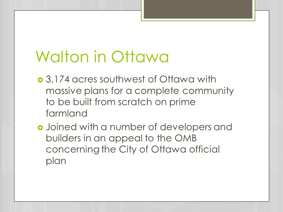 Walton in Ottawa  3,174 acres southwest of Ottawa with massive plans for a complete community to be built from scratch on prime farmland  Joined with a number of developers and builders in an appeal to the OMB concerning the City of Ottawa official plan