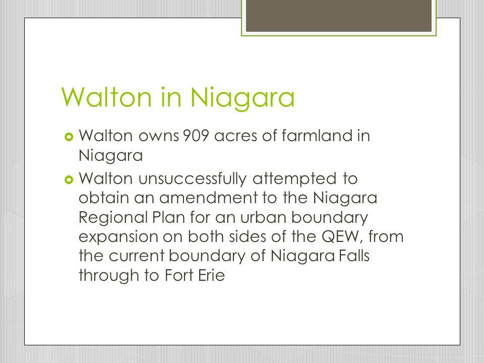 Walton in Niagara  Walton owns 909 acres of farmland in Niagara  Walton unsuccessfully attempted to obtain an amendment to the Niagara Regional Plan for an urban boundary expansion on both sides of the QEW, from the current boundary of Niagara Falls through to Fort Erie