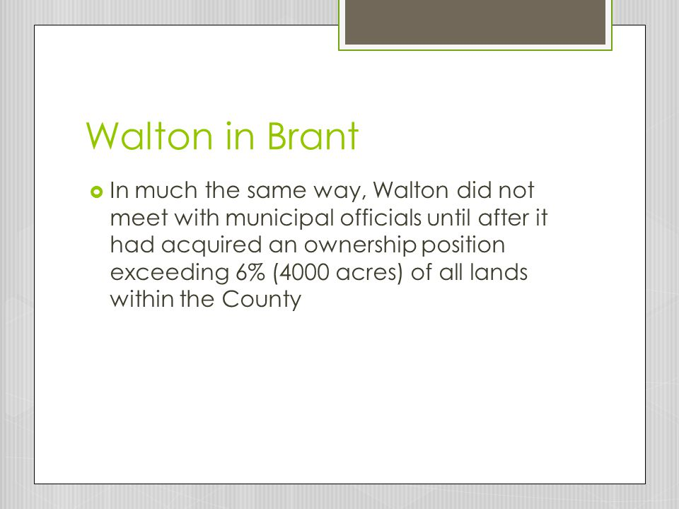 Walton in Brant  In much the same way, Walton did not meet with municipal officials until after it had acquired an ownership position exceeding 6% (4000 acres) of all lands within the County