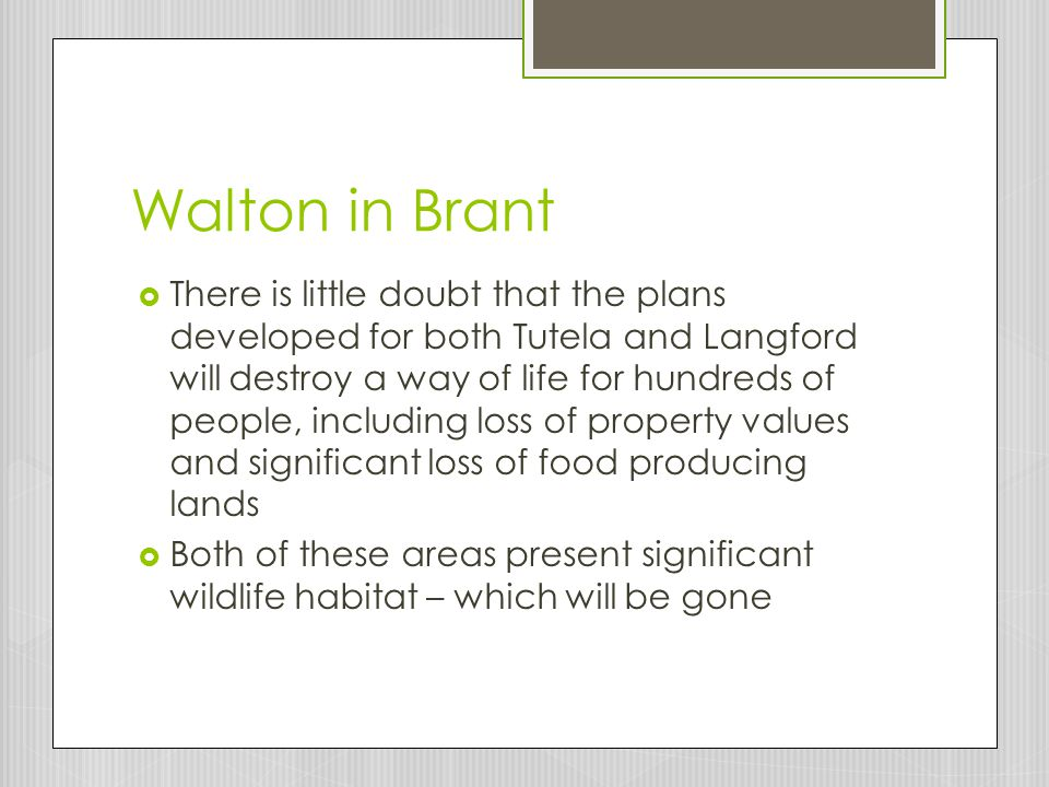 Walton in Brant  There is little doubt that the plans developed for both Tutela and Langford will destroy a way of life for hundreds of people, including loss of property values and significant loss of food producing lands  Both of these areas present significant wildlife habitat – which will be gone