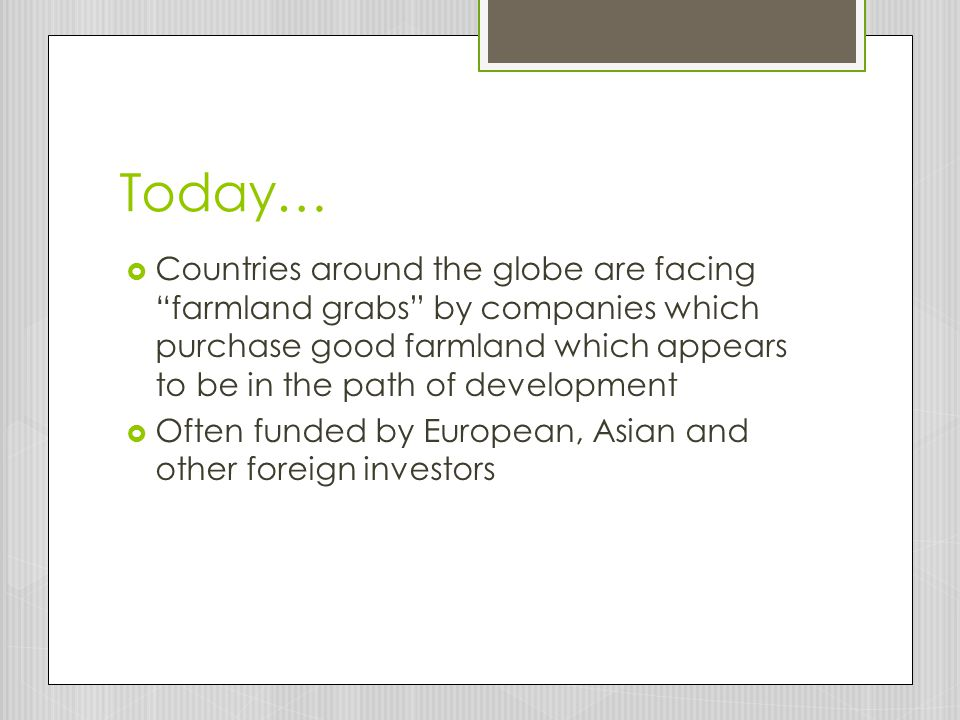 Today…  Countries around the globe are facing farmland grabs by companies which purchase good farmland which appears to be in the path of development  Often funded by European, Asian and other foreign investors